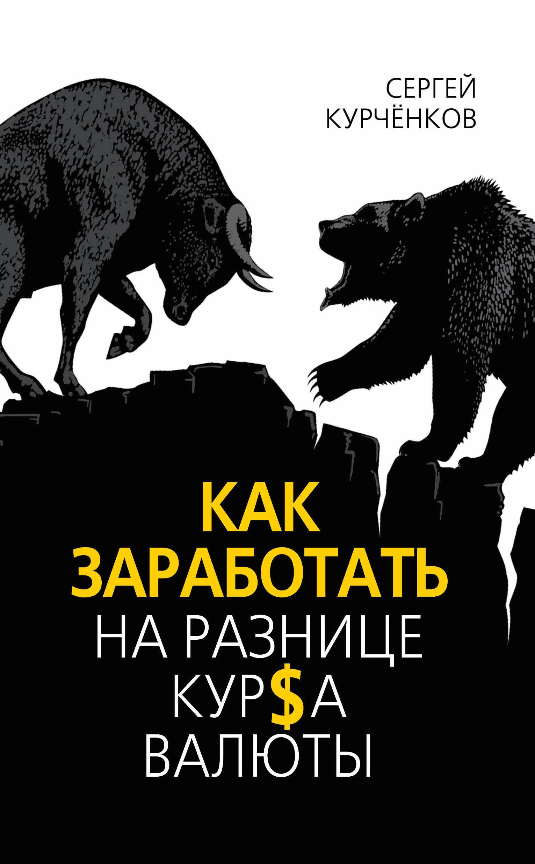 Сергей Курчёнков Как заработать на разнице курса валют гриффис м эпштейн л как заработать на акциях для чайников
