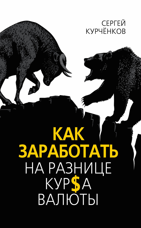 Сергей Курчёнков Как заработать на разнице курса валют роб чиампа тереза мур джон каруччи как заработать на youtube для чайников