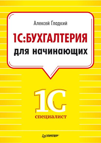 Алексей Гладкий 1С. Бухгалтерия для начинающих хомичевская в 1с бухгалтерия 8 0 бухгалтеру от бухгалтера