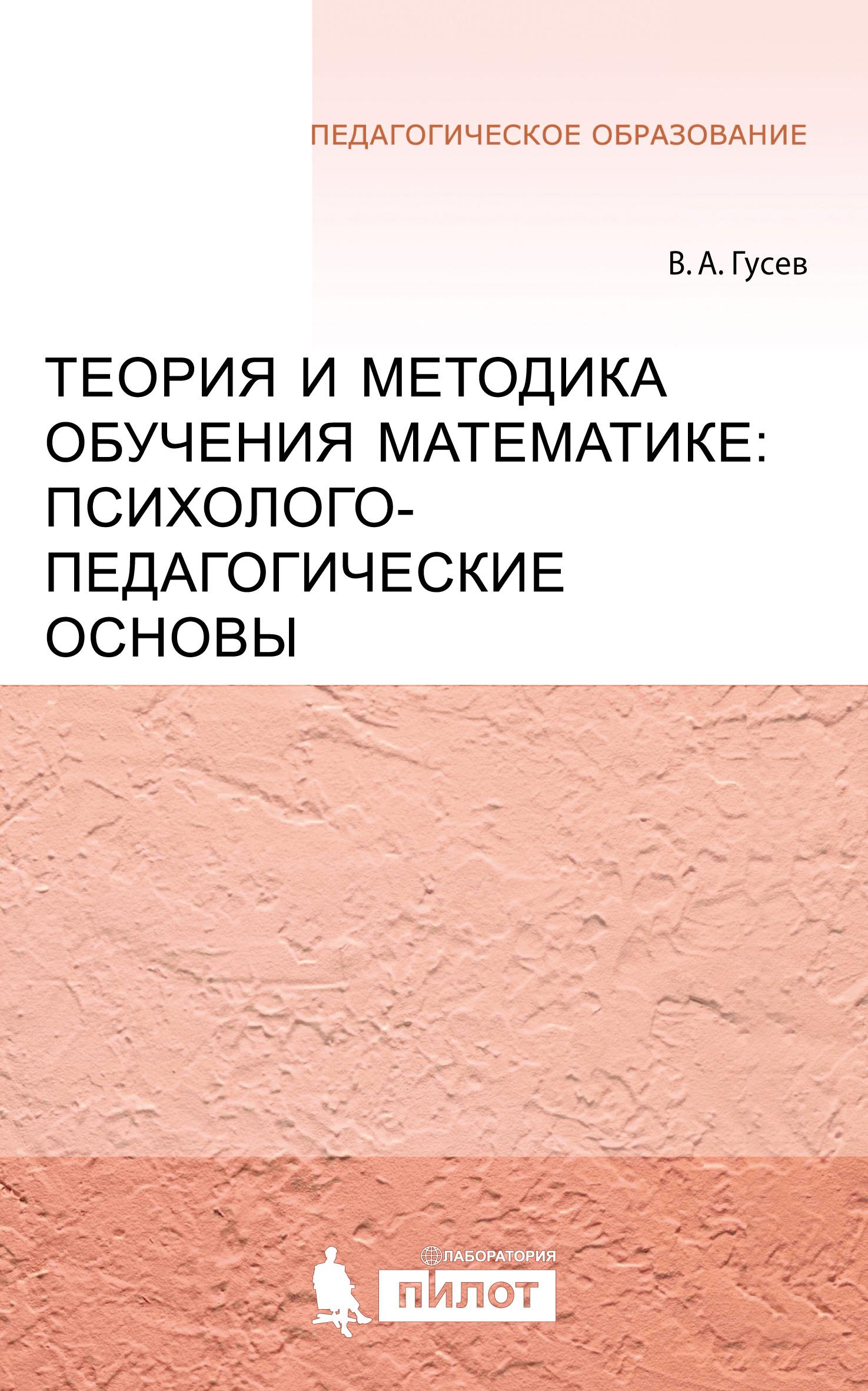 В. А. Гусев Теория и методика обучения математике: психолого-педагогические основы методология и теория обучения математике