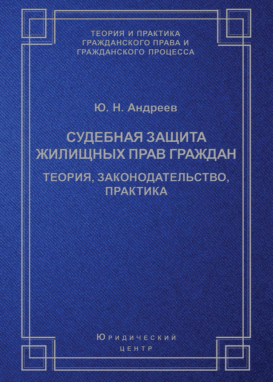 Ю. Н. Андреев Судебная защита жилищных прав граждан. Теория, законодательство, практика