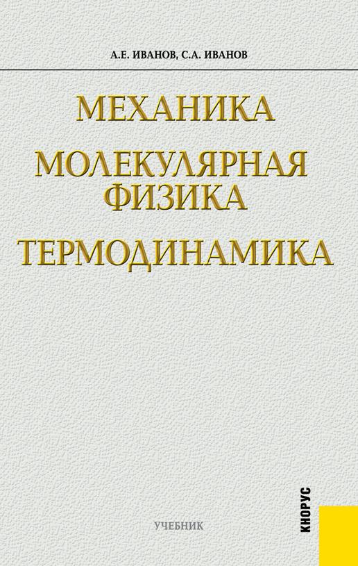 Сергей Анатольевич Иванов Механика. Молекулярная физика и термодинамика а в бармасов в е холмогоров курс общей физики для природопользователей механика