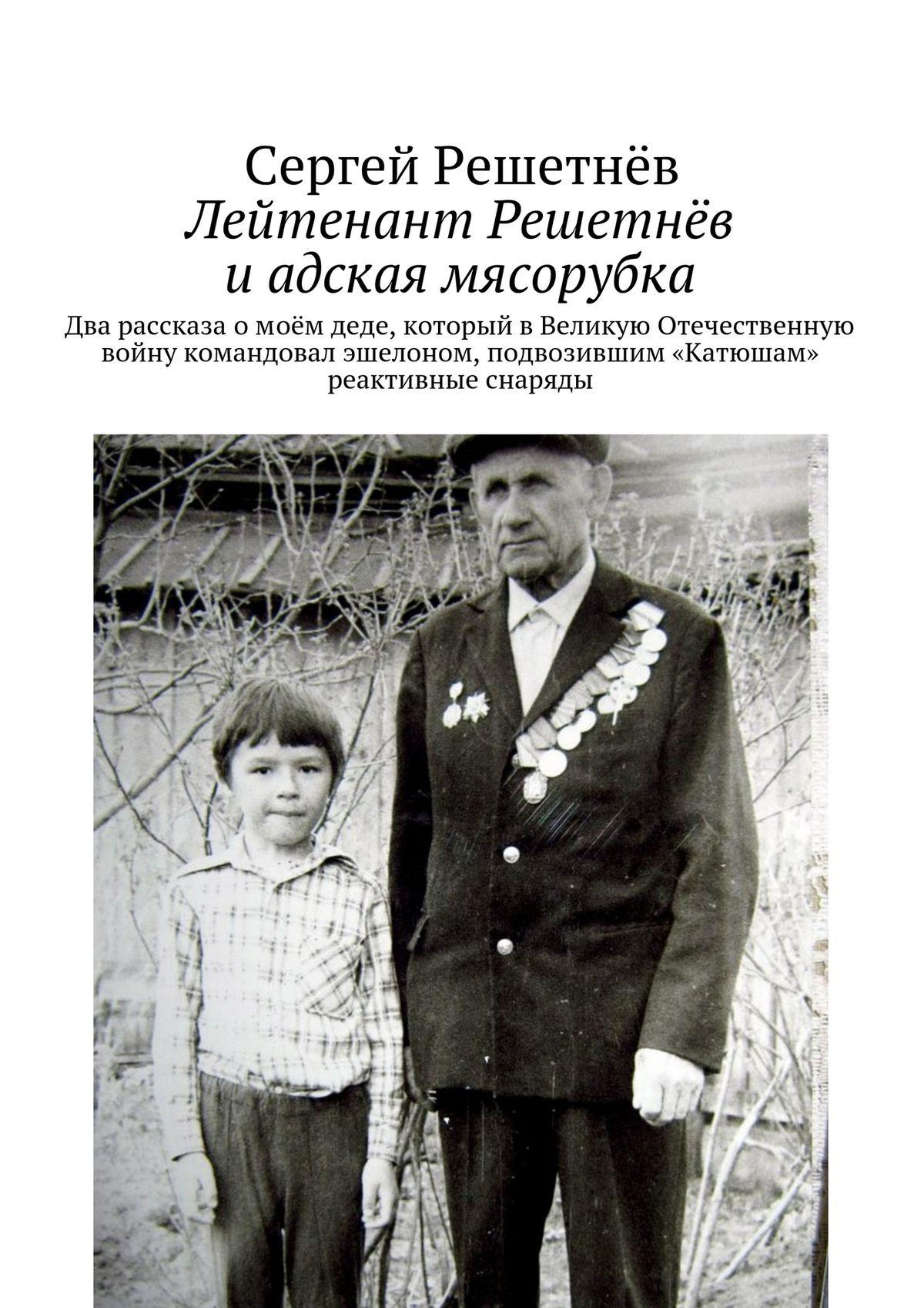 Сергей Решетнёв Лейтенант Решетнёв и адская мясорубка сергей маркосьянц до свиданья лейтенант