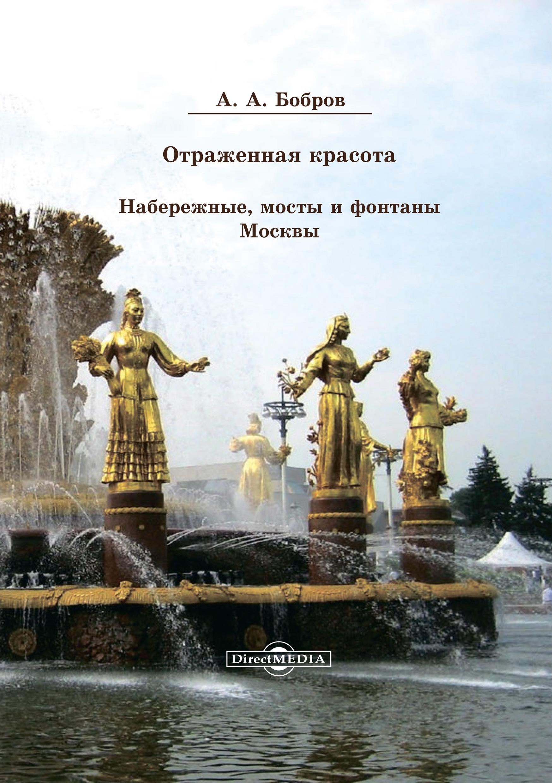 Александр Бобров Отражённая красота. Набережные, мосты и фонтаны Москвы бассейны и фонтаны