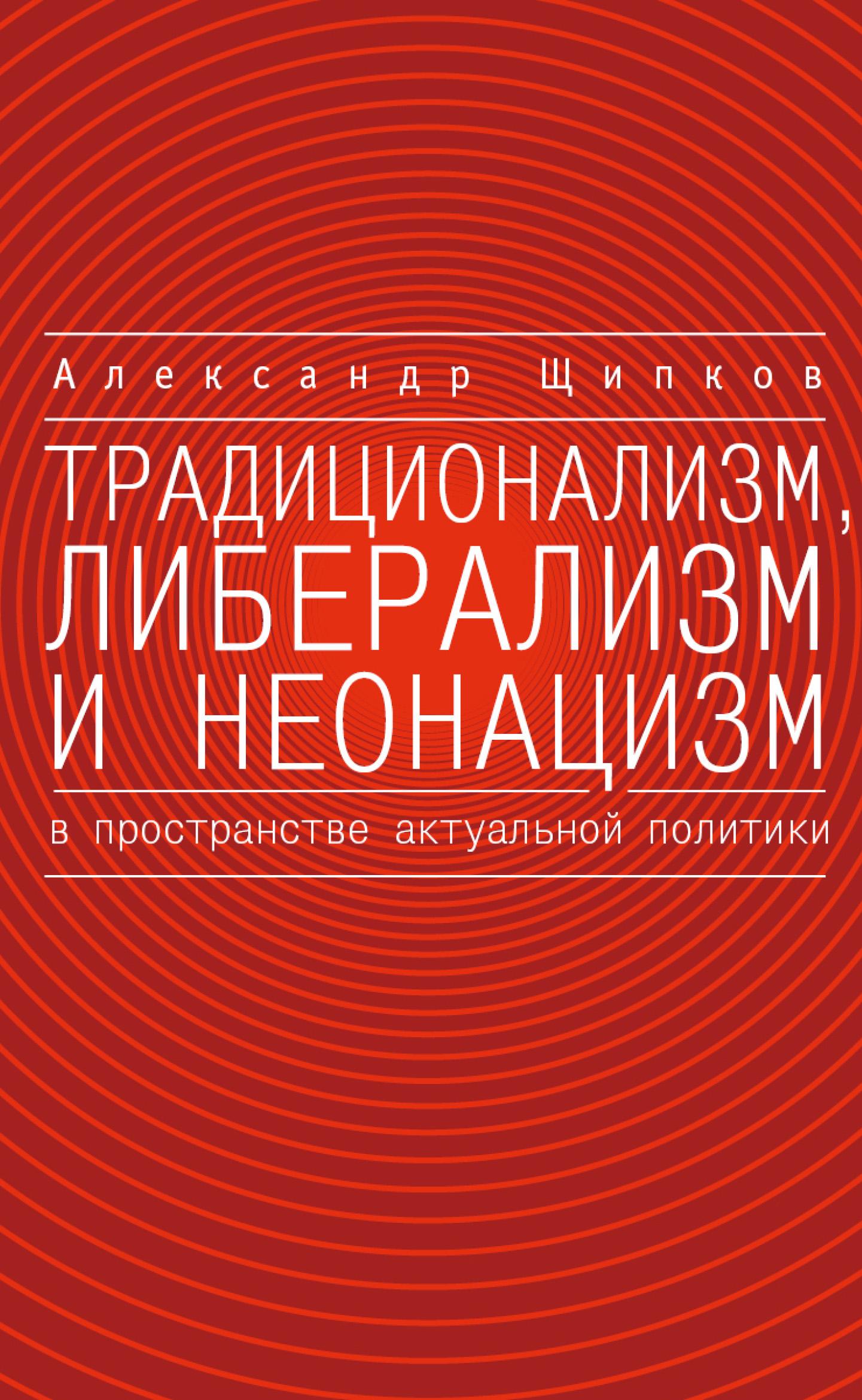 Александр Щипков Традиционализм, либерализм и неонацизм в пространстве актуальной политики щипков а традиционализм либерализм и неонацизм в пространстве актуальной политики