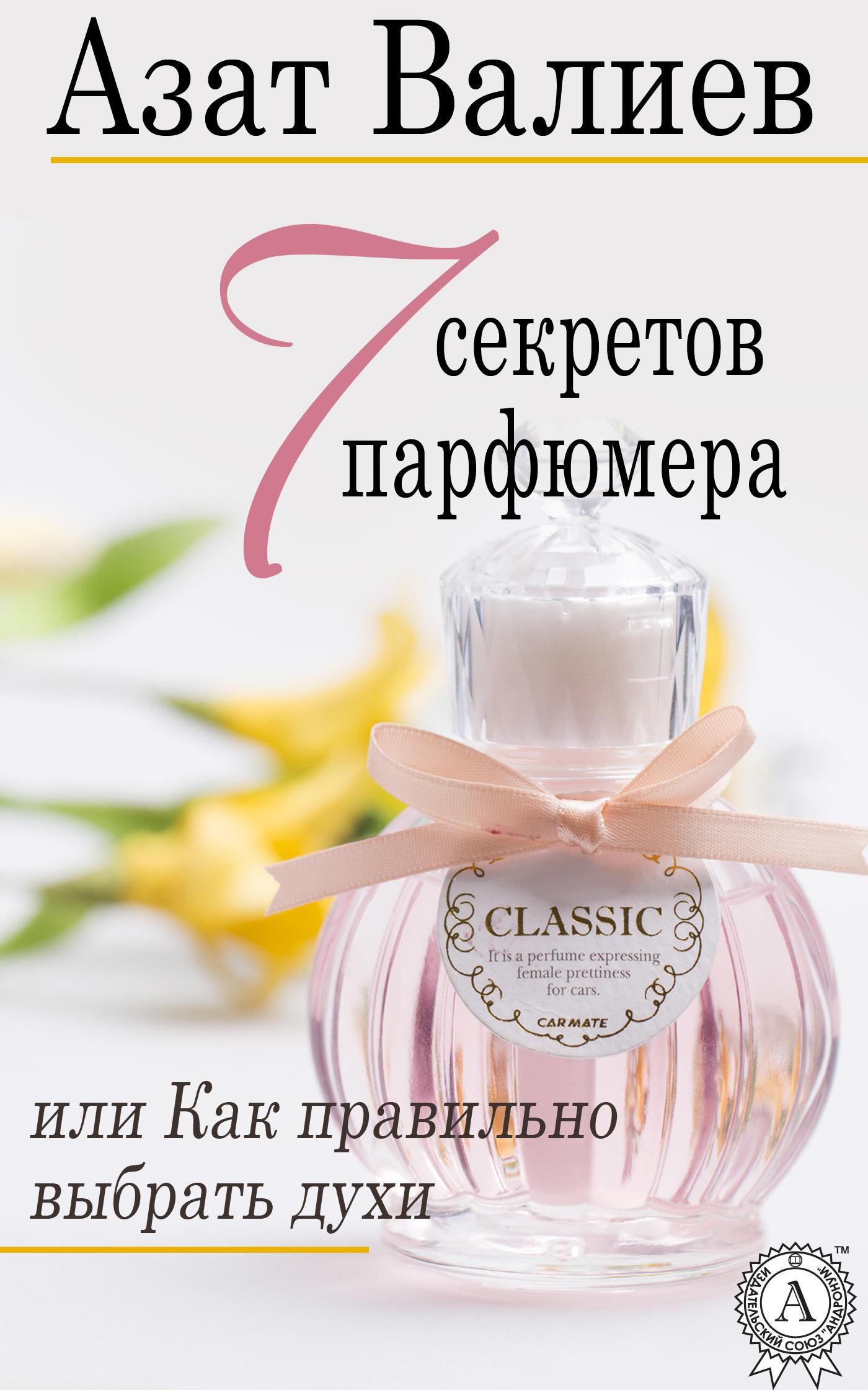 Азат Валиев 7 секретов парфюмера, или Как правильно выбрать духи азат валиев 7 секретов парфюмера или как правильно выбрать духи