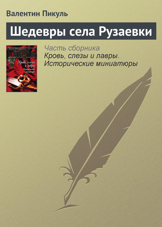 Валентин Пикуль Шедевры села Рузаевки