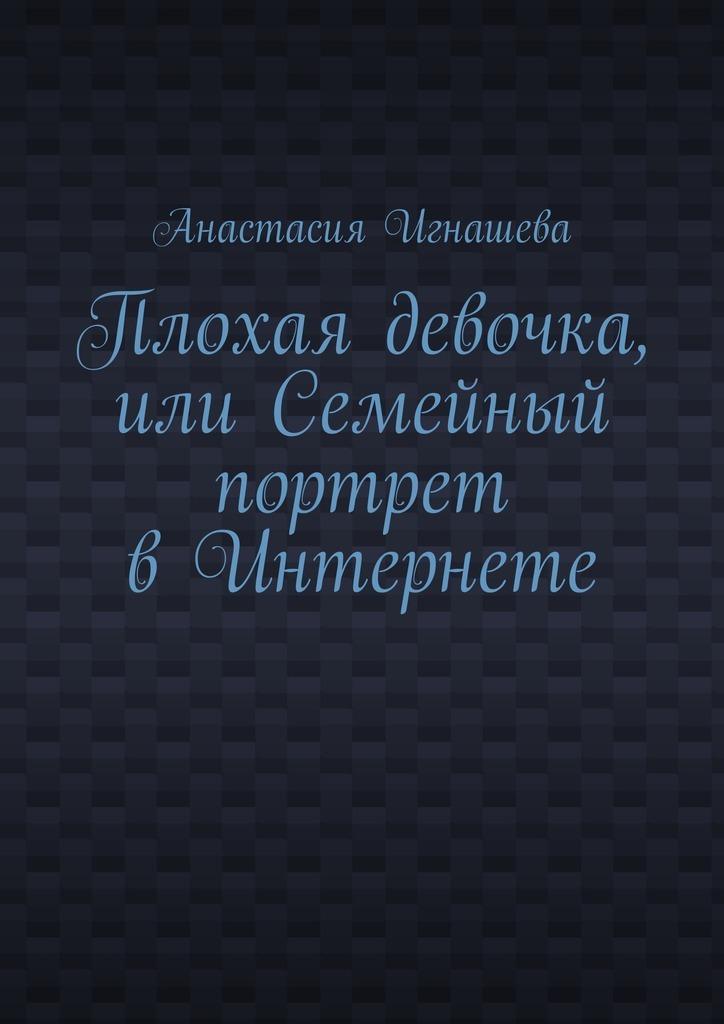 Анастасия Андреевна Игнашева Плохая девочка, или Семейный портрет вИнтернете анастасия андреевна игнашева девчонка спетроградской