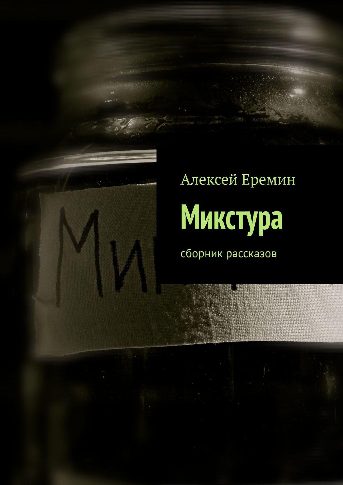 все цены на Алексей Еремин Микстура. Сборник рассказов онлайн