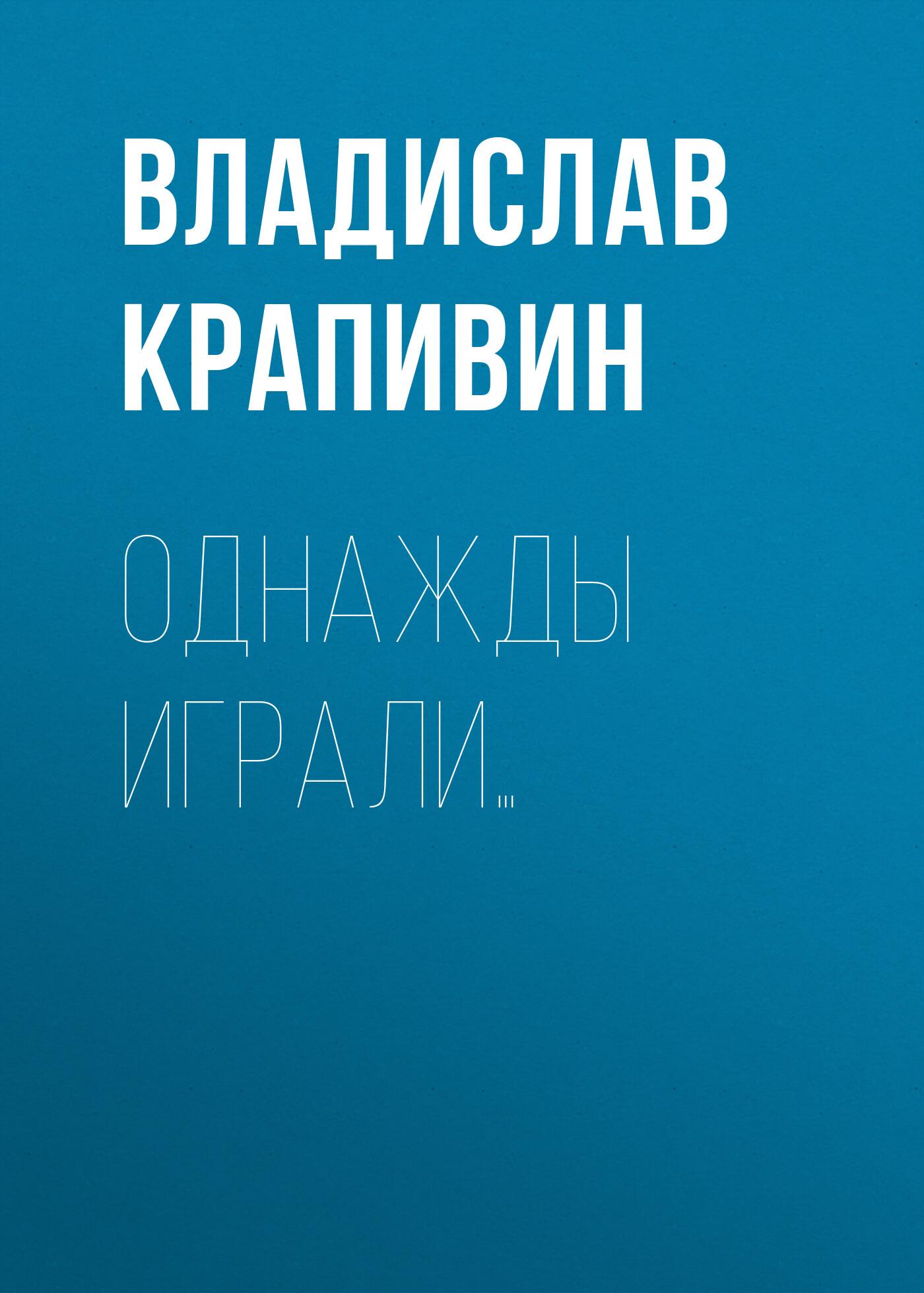 Владислав Крапивин Однажды играли…