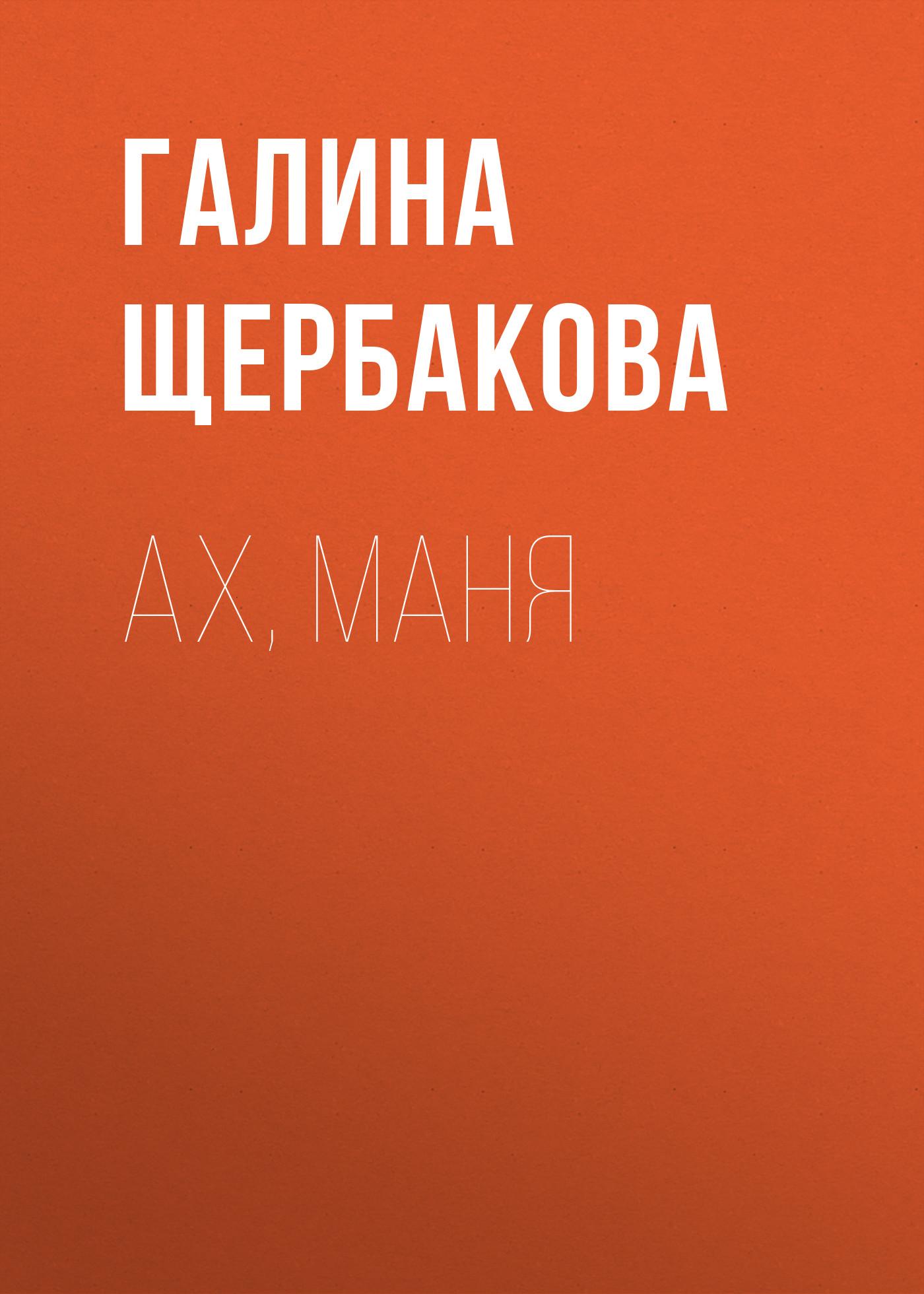 Галина Щербакова Ах, Маня галина щербакова спать хочется