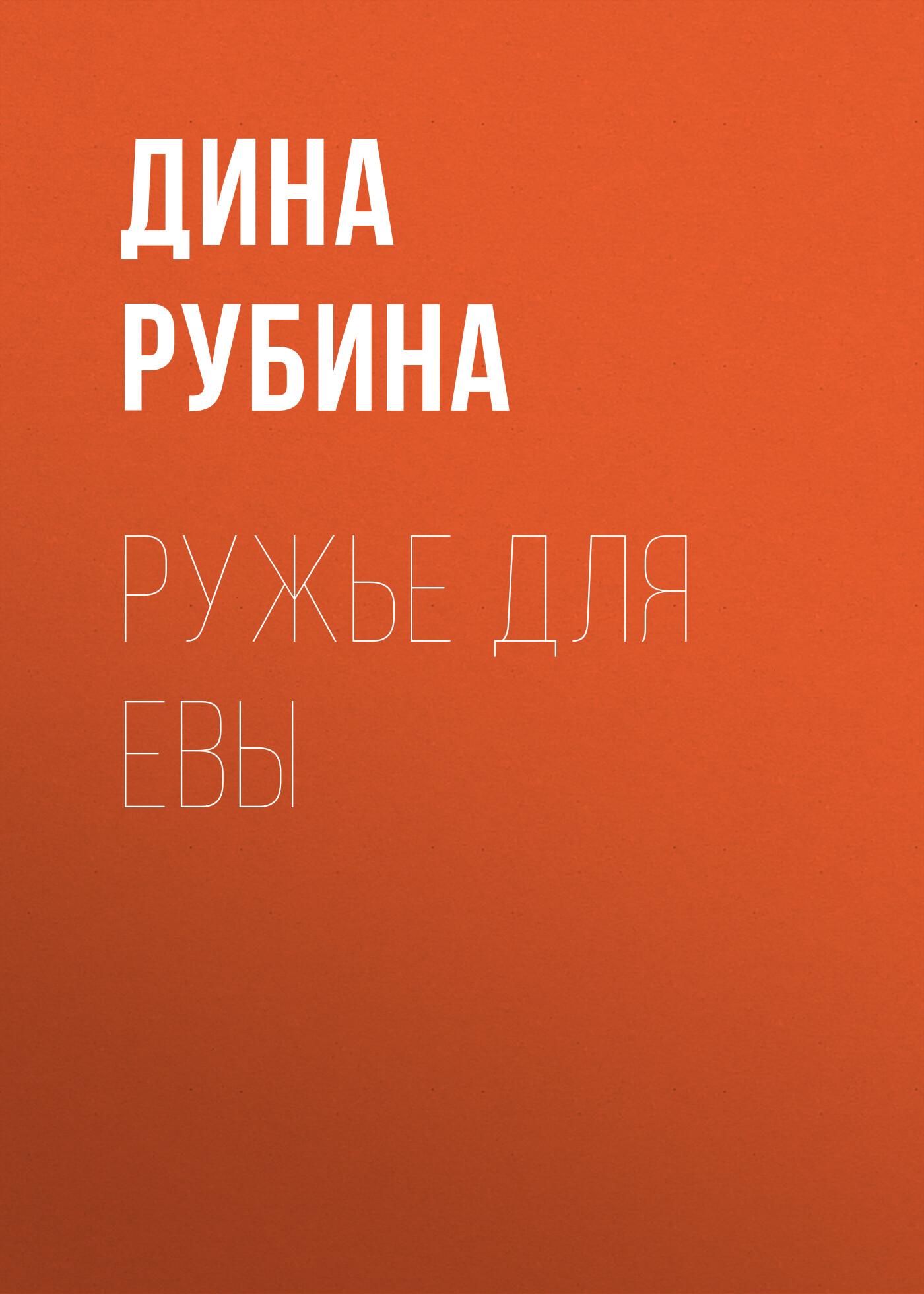 Дина Рубина Ружье для Евы дина рубина …их бин нервосо сборник