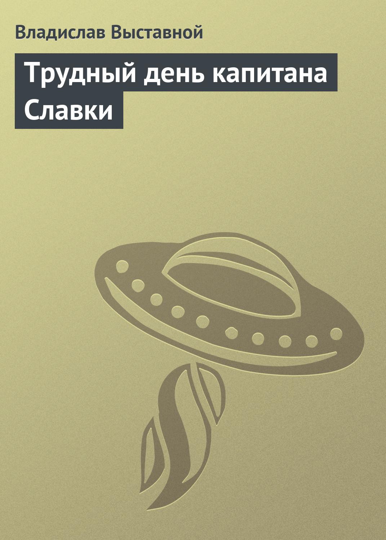 Владислав Выставной Трудный день капитана Славки владислав выставной кремль 2222 садовое кольцо