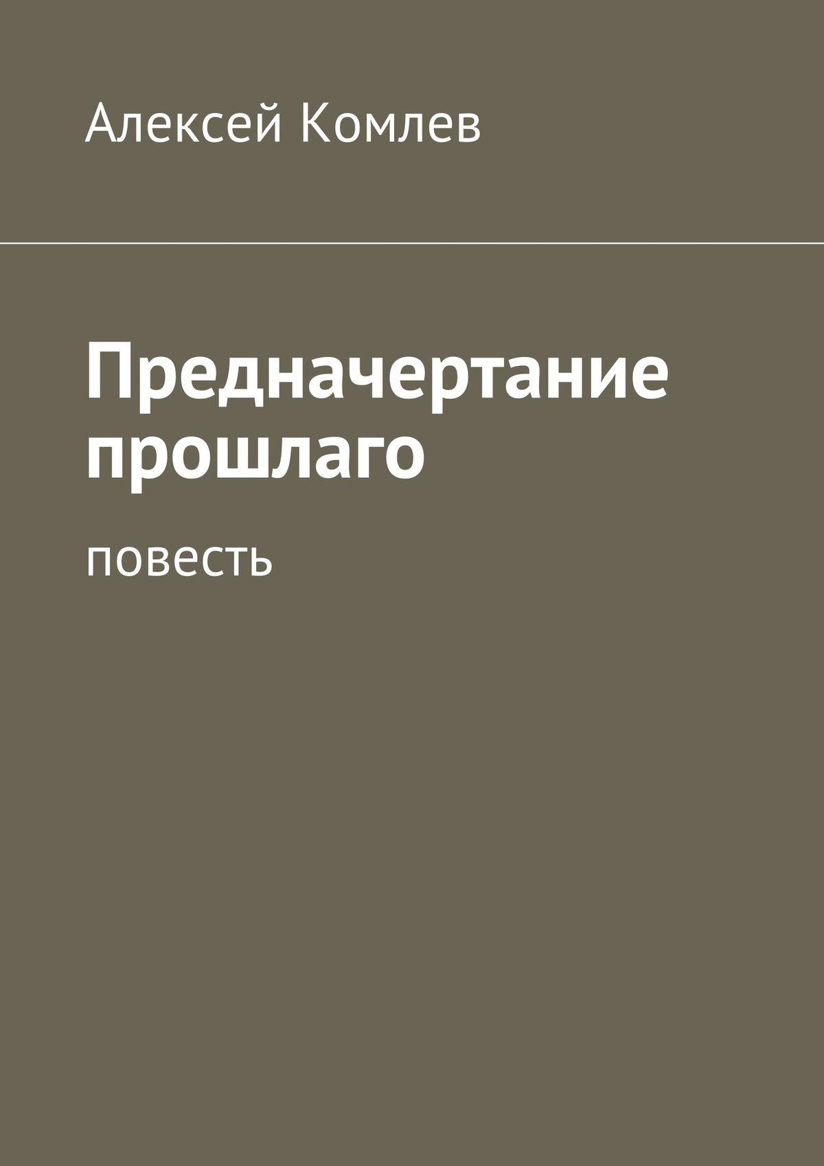 Алексей Комлев Предначертание прошлаго