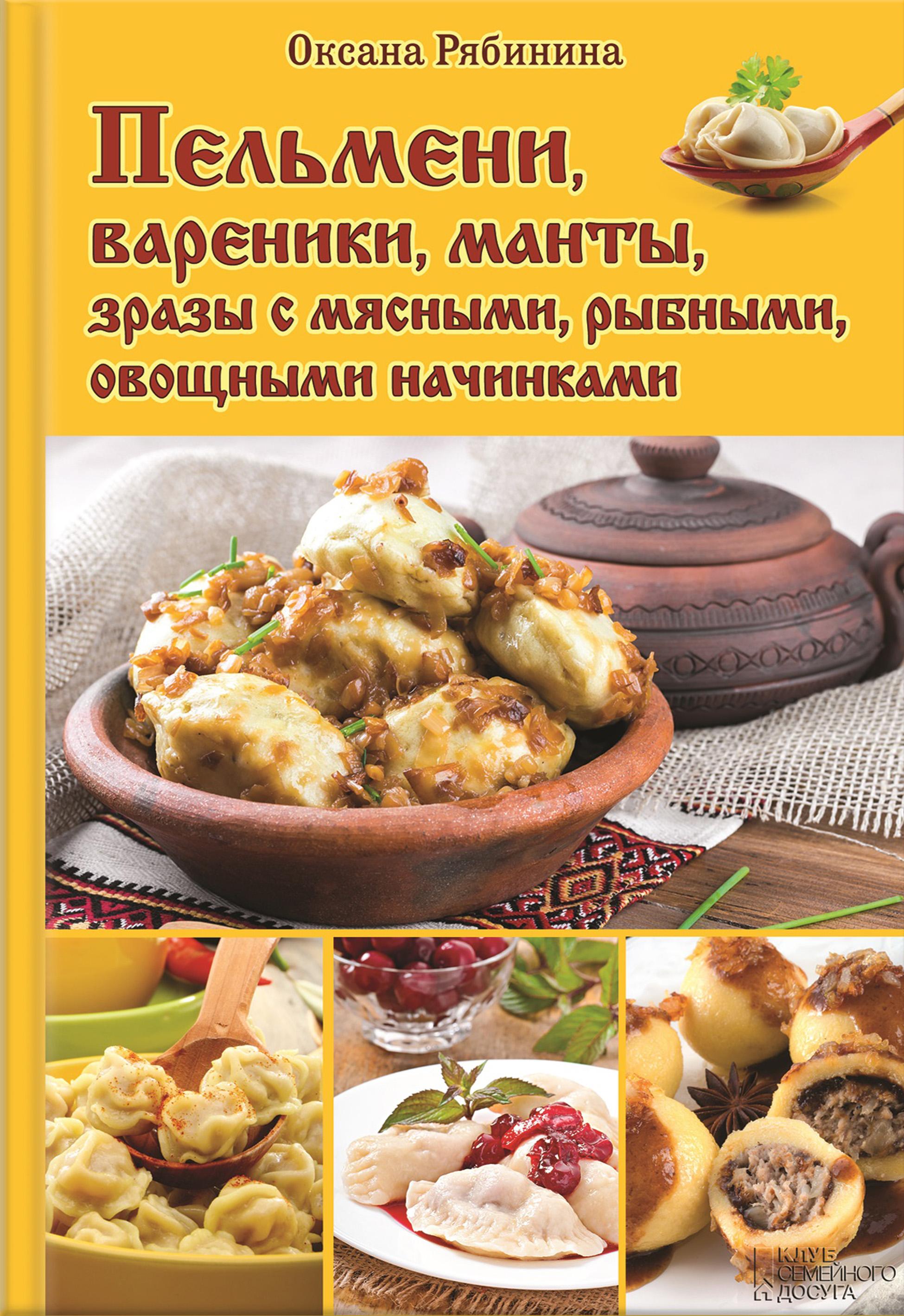 Оксана Рябинина Пельмени, вареники, манты, зразы с мясными, рыбными, овощными начинками отсутствует пельмени и вареники лучшие домашние рецепты