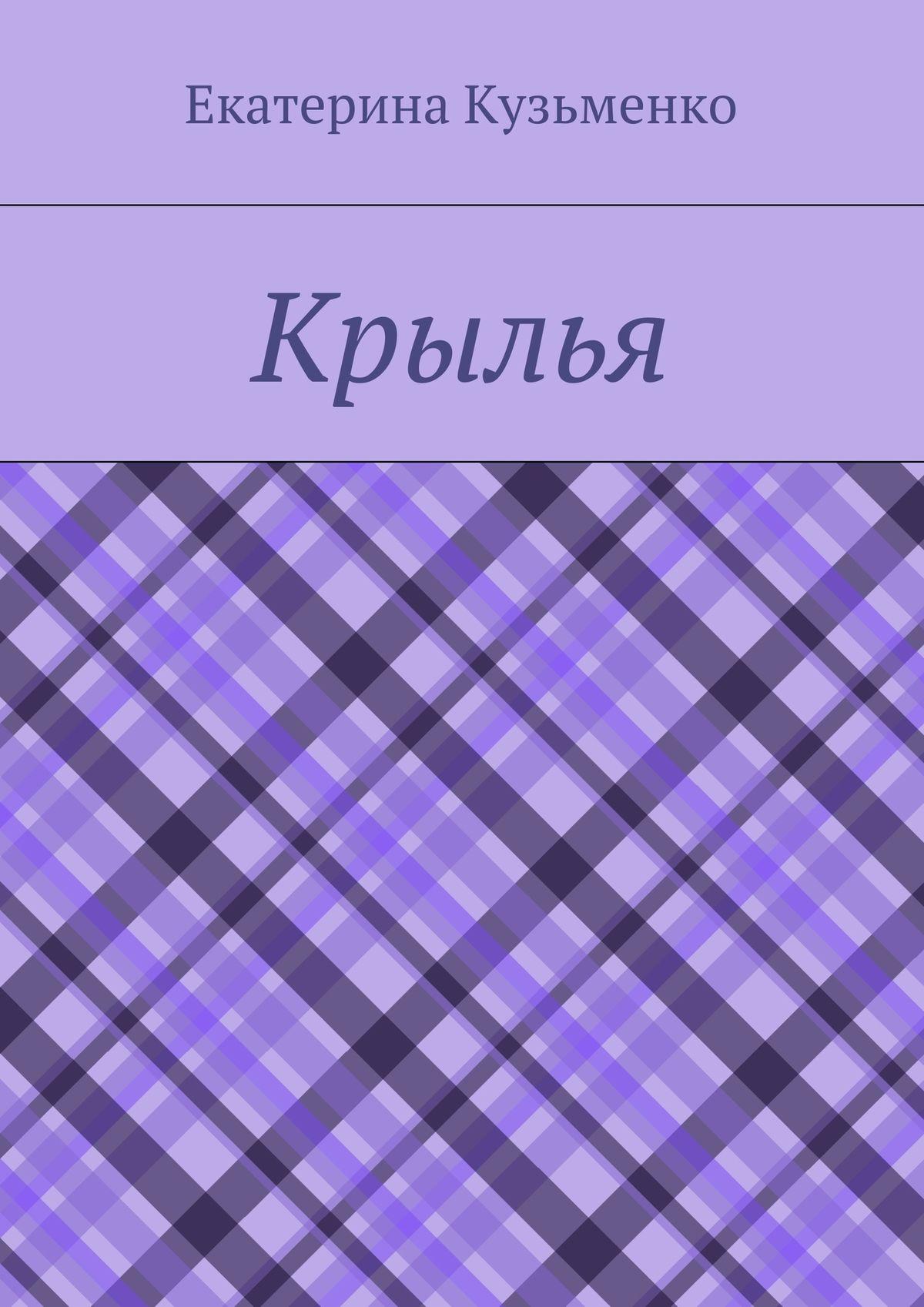 Екатерина Андреевна Кузьменко Крылья екатерина андреевна кузьменко крылья