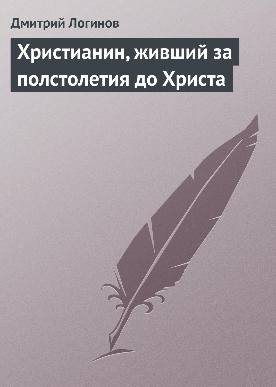 Дмитрий Логинов Христианин, живший за полстолетия до Христа александр шумский за христа до конца