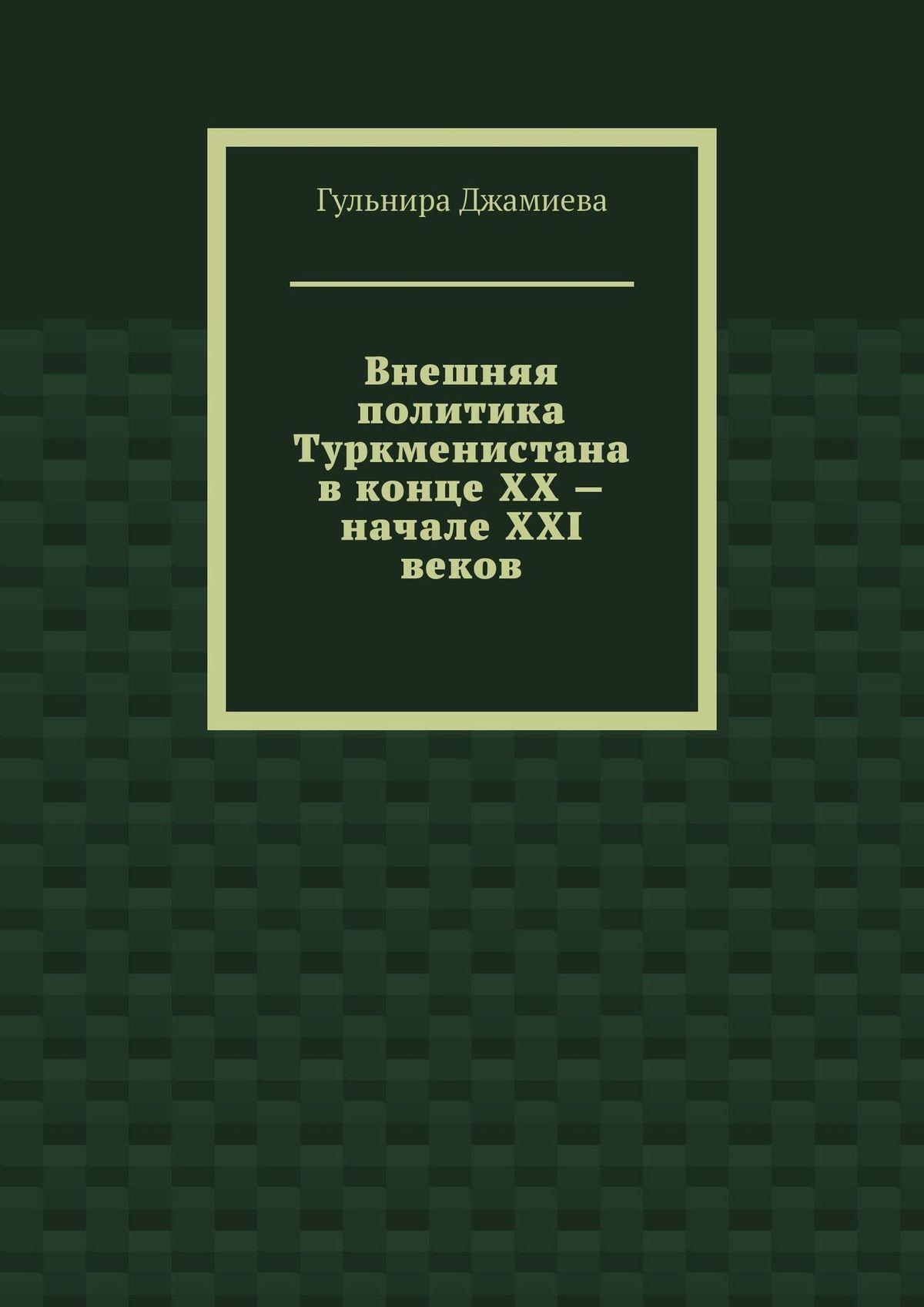 Гульнира Джамиева Внешняя политика Туркменистана вконце XX– начале XXI веков