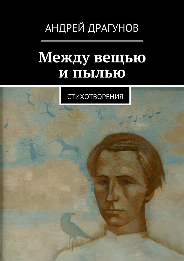 Андрей Драгунов Между вещью ипылью андрей стародым пыль