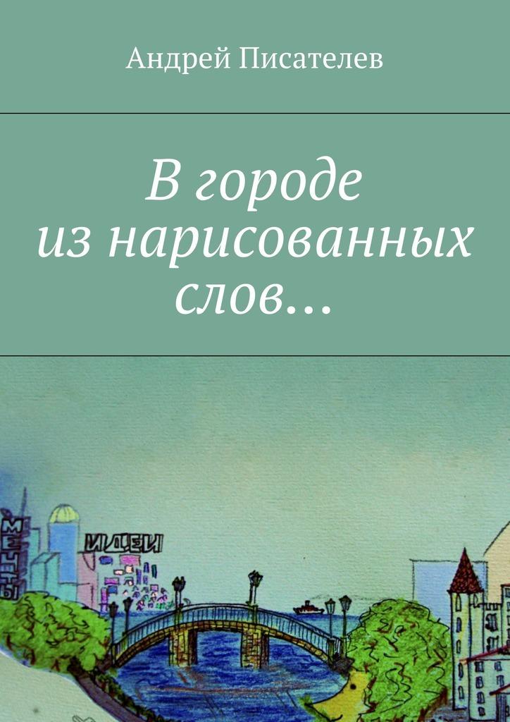 Андрей Писателев Вгороде изнарисованных слов… шайнбергер ф скетчи без границ смелые зарисовки в дороге в городе на пляже и где угодно