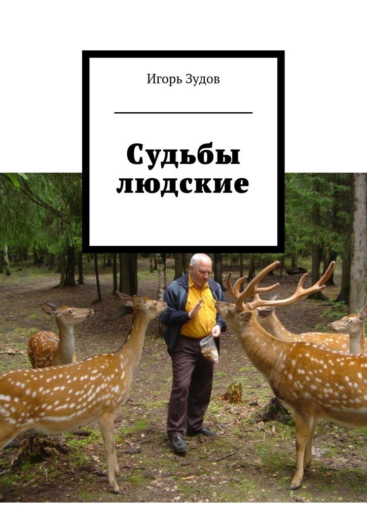 Игорь Зудов Судьбы людские игорь зябнев слишком фантастично