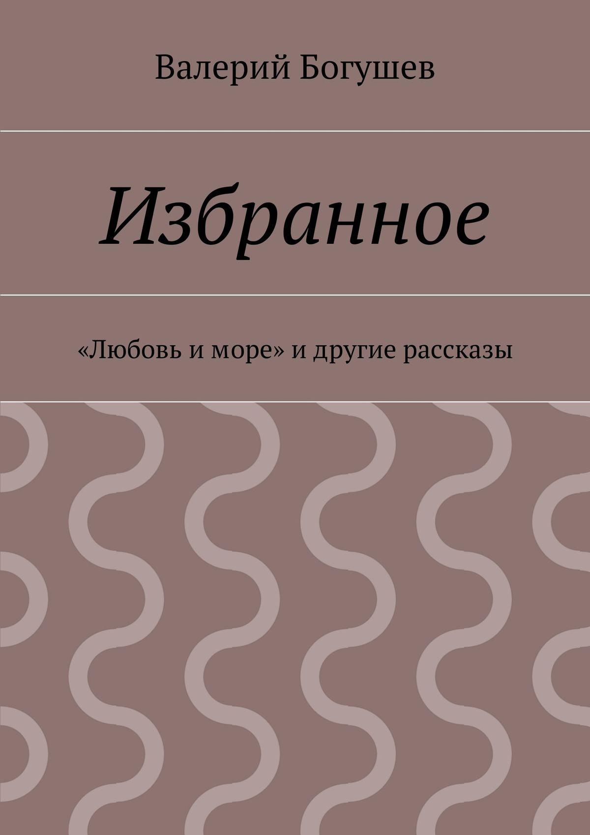 цены Валерий Богушев Избранное. «Любовь иморе» идругие рассказы