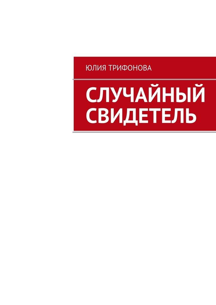 Юлия Трифонова Случайный свидетель трифонова