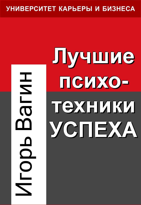 Игорь Вагин Лучшие психотехники успеха игорь вагин лучшие приемы успешного общения