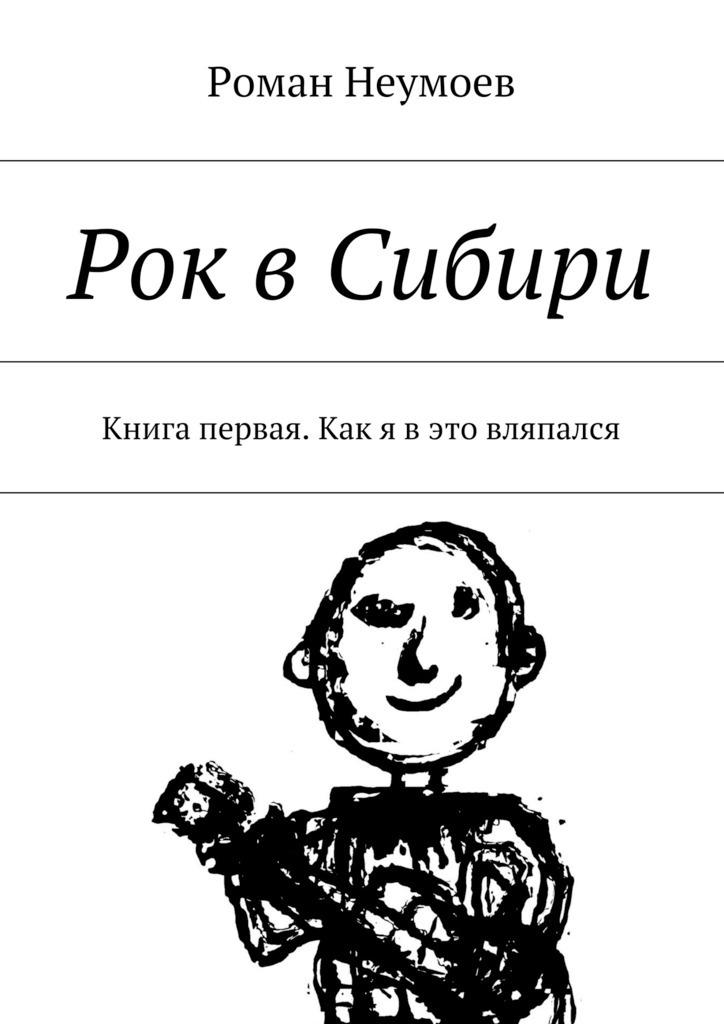 Роман Неумоев Рок вСибири. Книга первая. Как я вэто вляпался роман неумоев рок всибири книга первая как я вэто вляпался