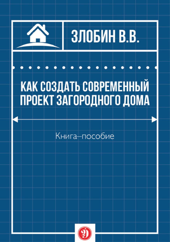 В. В. Злобин Как создать современный проект загородного дома