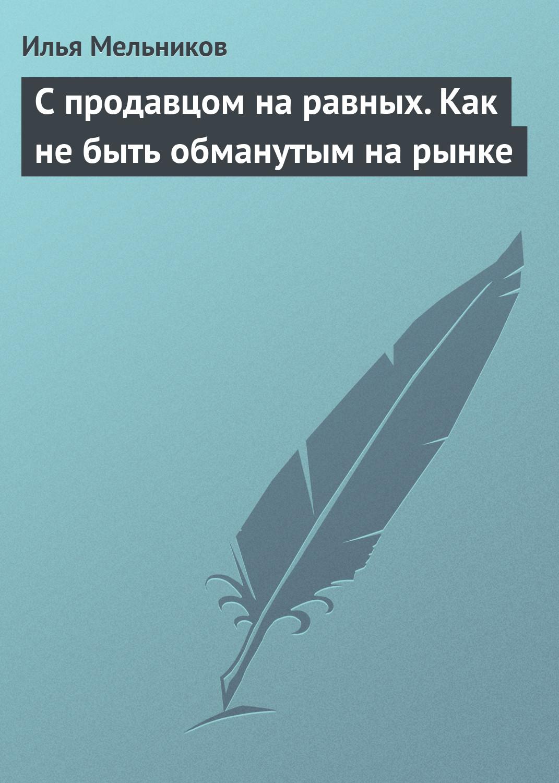 Илья Мельников С продавцом на равныx. Как не быть обманутым на рынке
