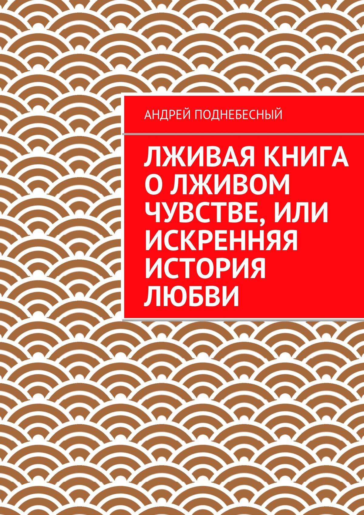 цена на Андрей Поднебесный Лживая книга олживом чувстве, или Искренняя история любви