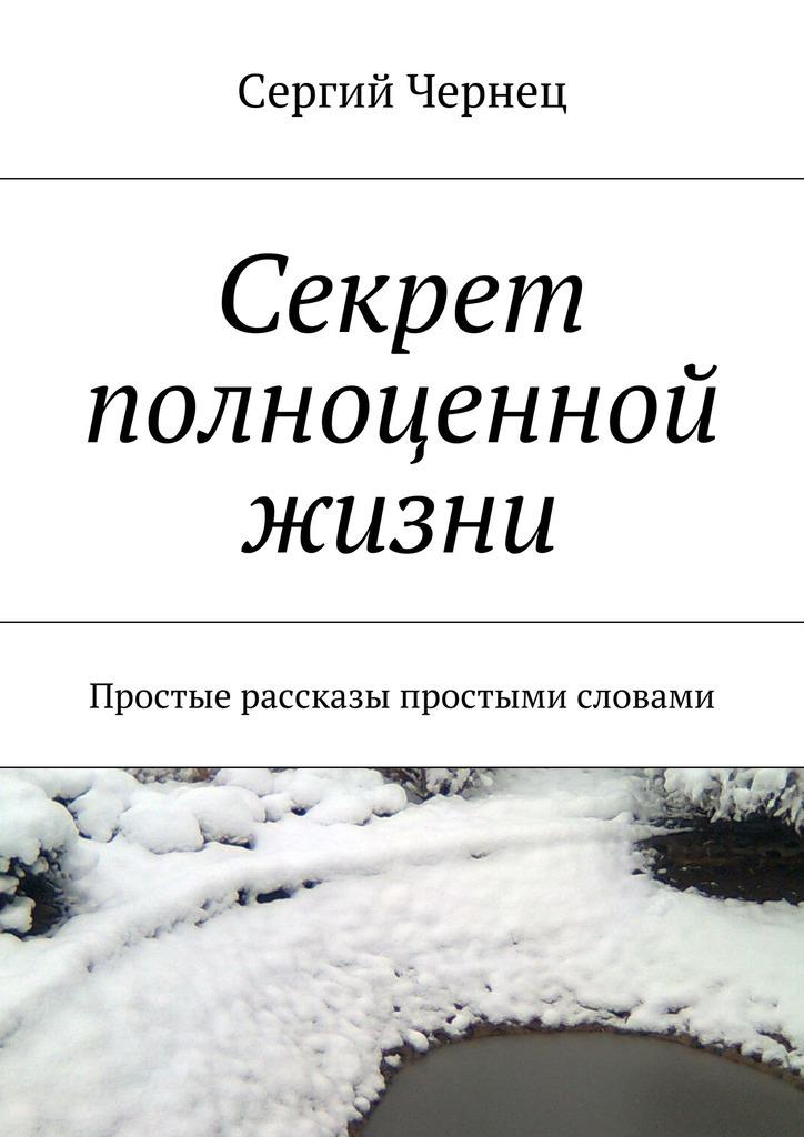 Сергий Чернец Секрет полноценной жизни сергий чернец рассказы иэссе