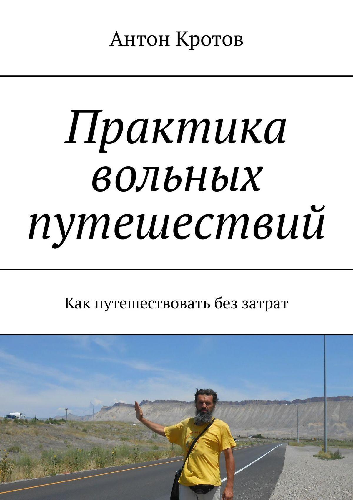 Антон Кротов Практика вольных путешествий. Как путешествовать без затрат