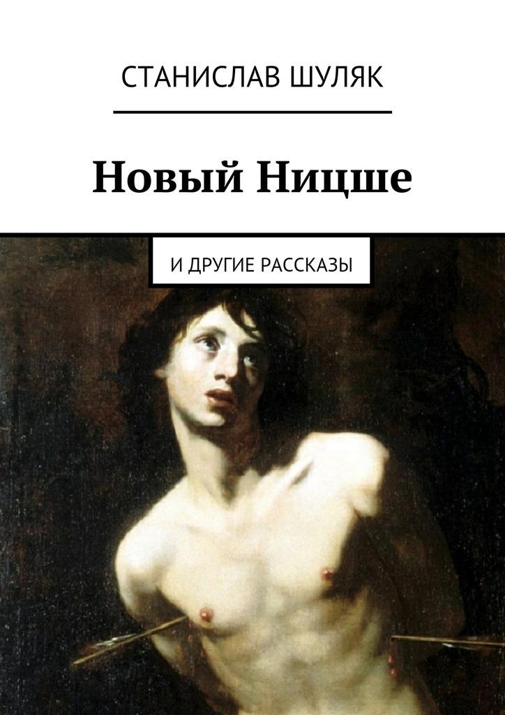 Станислав Шуляк Новый Ницше. идругие рассказы