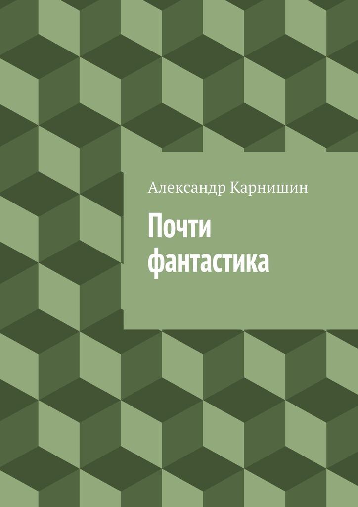Александр Карнишин Почти фантастика. Сборник рассказов цена