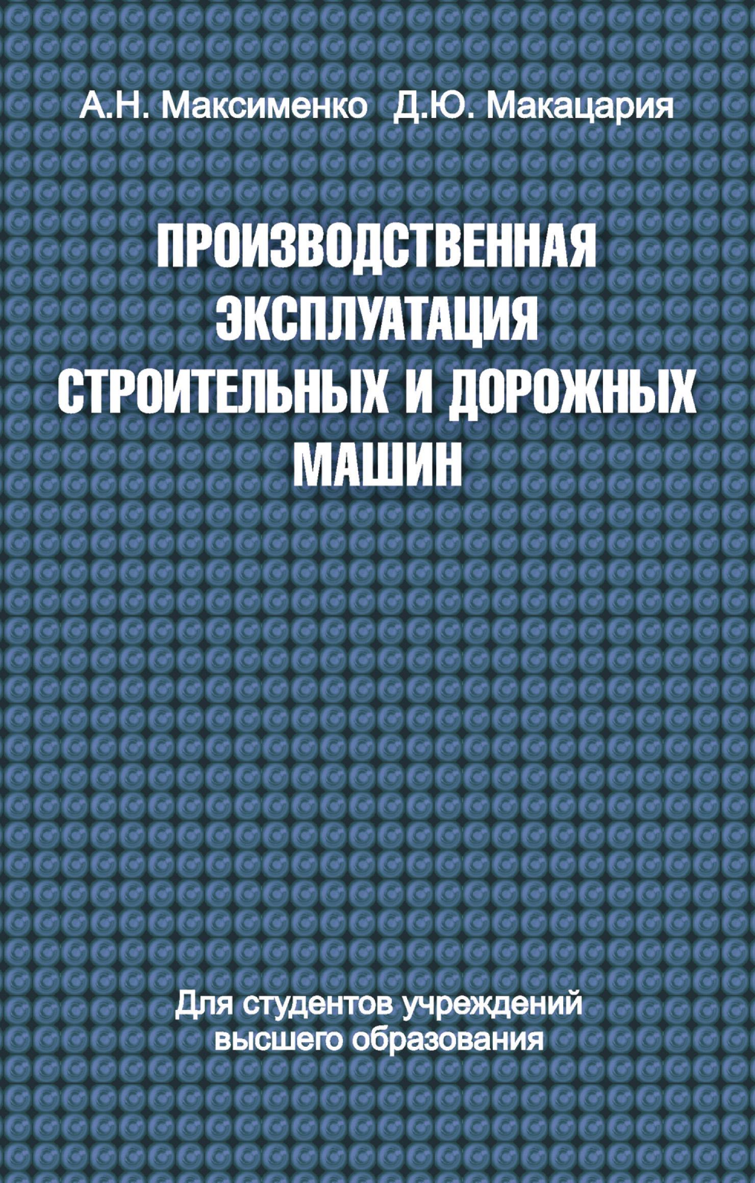 Алексей Максименко Производственная эксплуатация строительных и дорожных машин