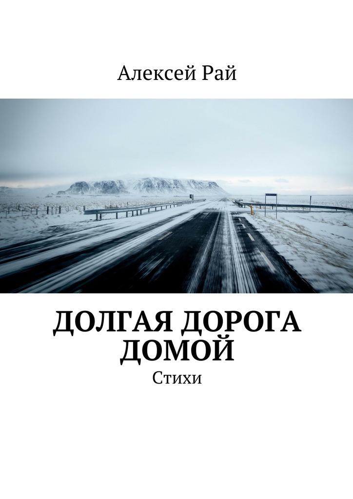 Алексей Рай Долгая дорога домой. Стихи алексей рай долгая дорога домой стихи