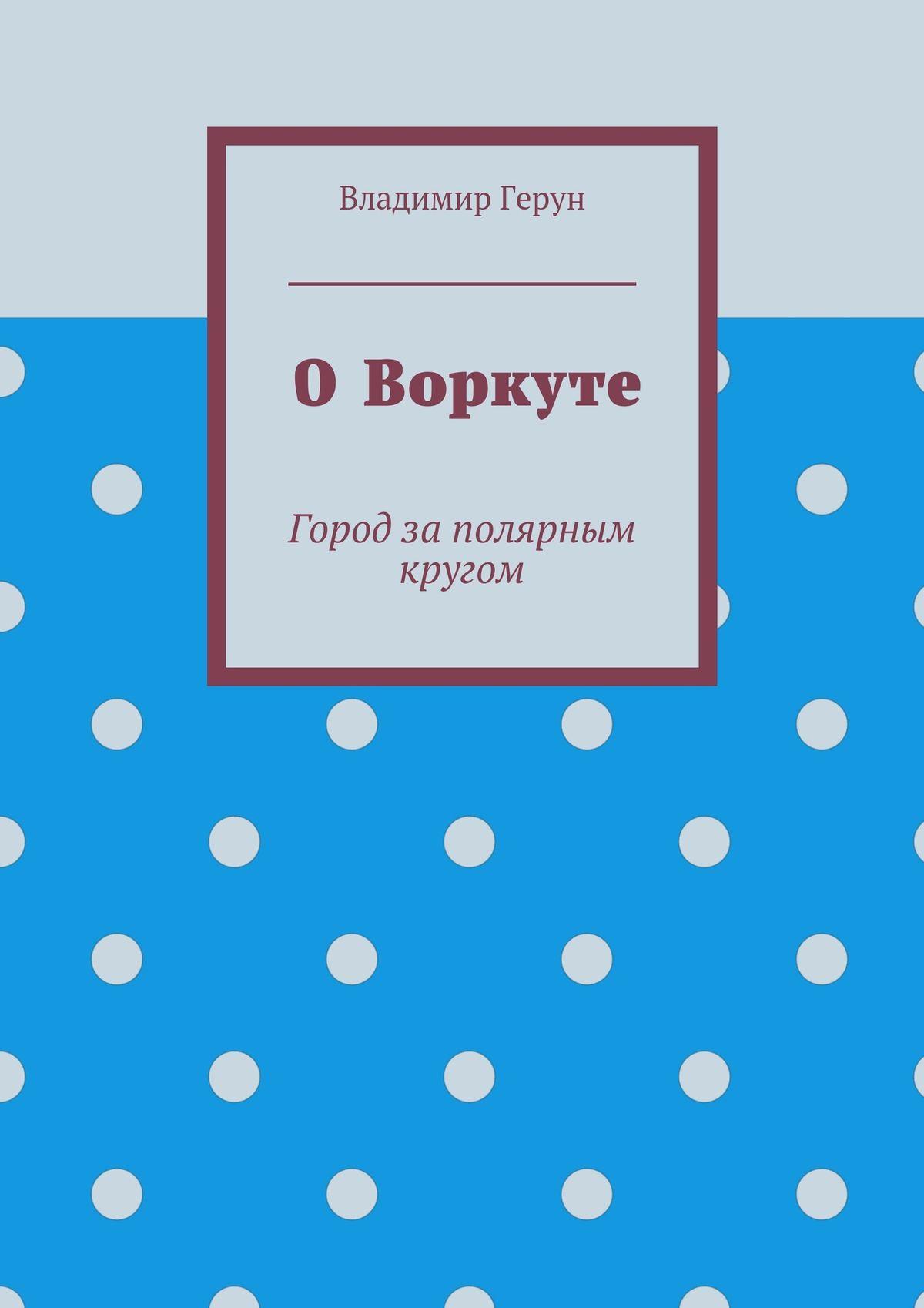 Владимир Герун ОВоркуте. Город заполярным кругом
