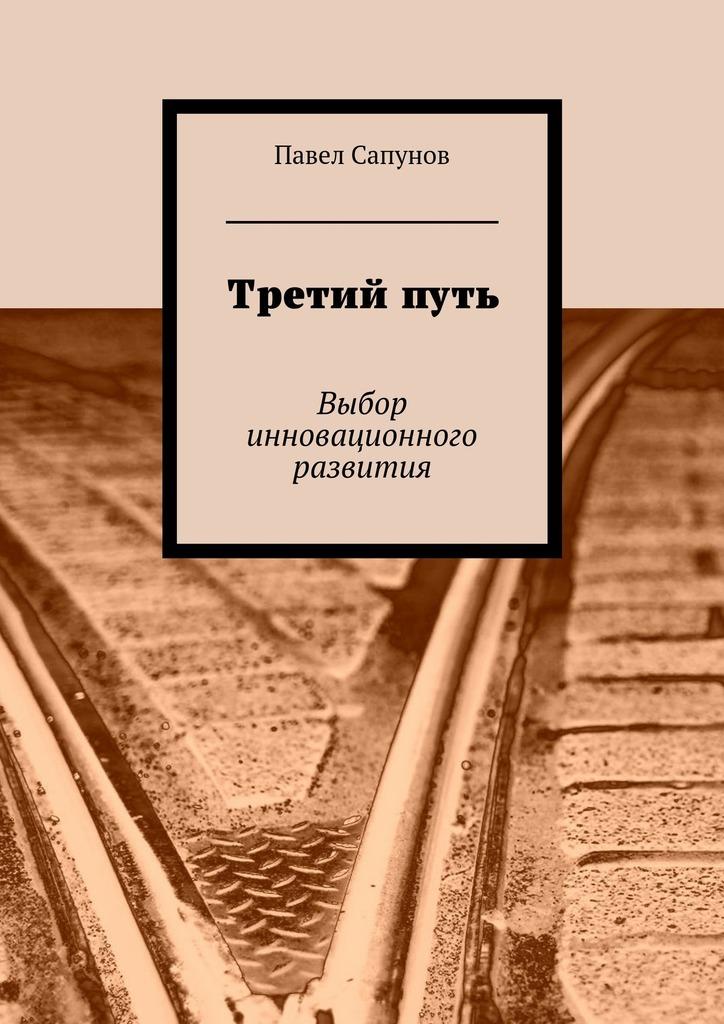 Павел Сапунов Третийпуть. Выбор инновационного развития