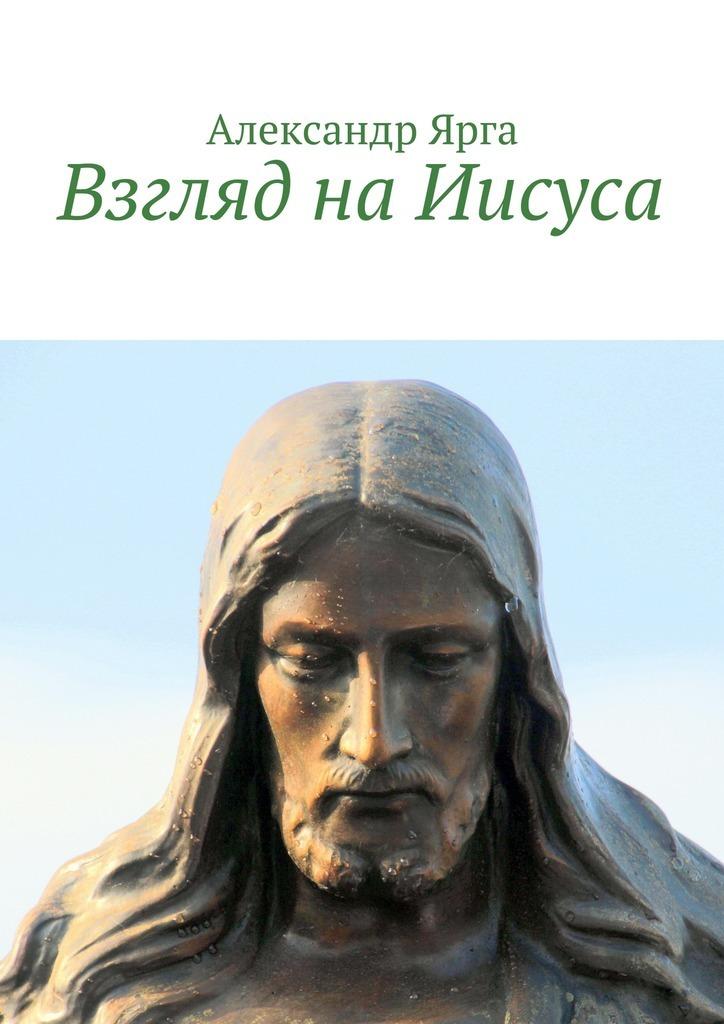 Александр Ярга Взгляд наИисуса александр ярга взгляд наиисуса