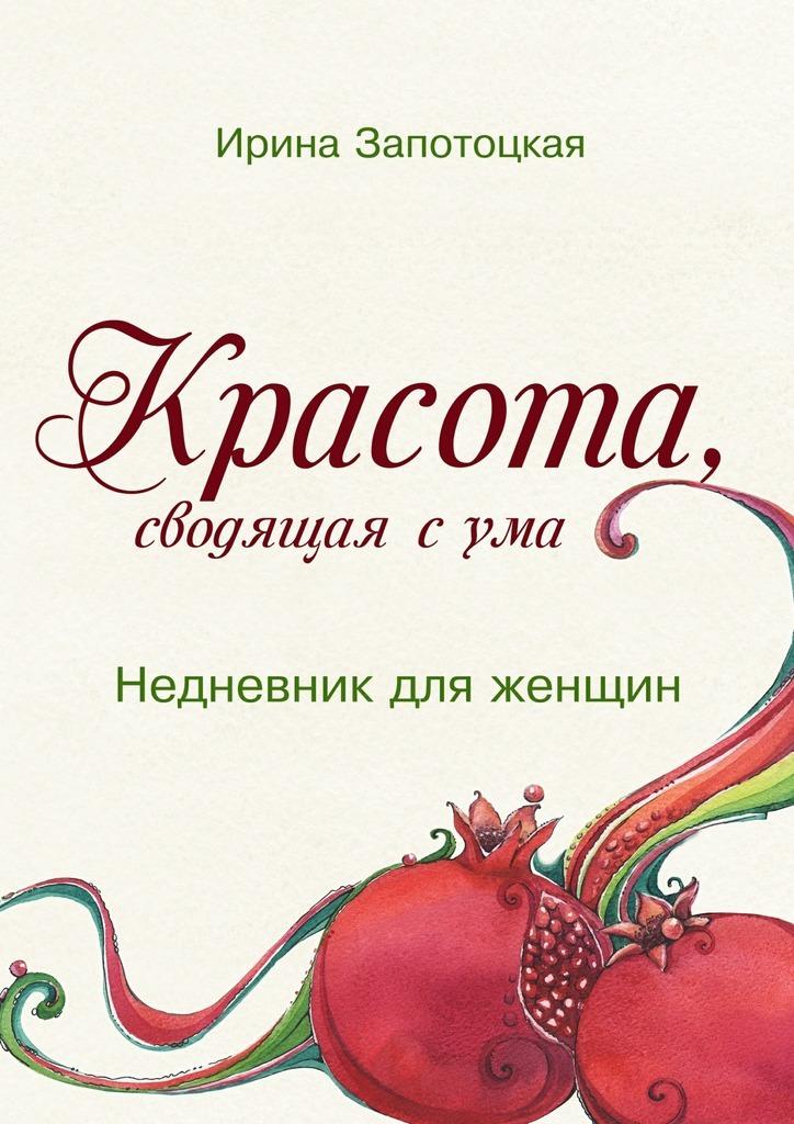 Ирина Запотоцкая Красота, сводящая сума. Недневник для женщин