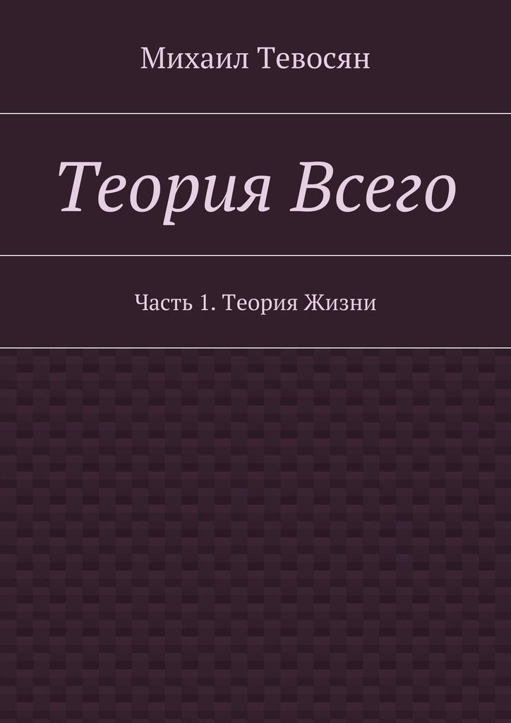 Михаил Тевосян Теория Всего. Часть 1.Теория Жизни