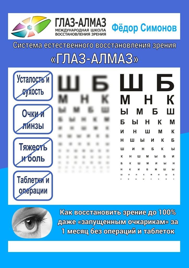 Фёдор Симонов Как восстановить зрение до100% даже «запущенным очкарикам» за1месяц без операций итаблеток. Система естественного восстановления зрения «ГЛАЗ-АЛМАЗ» упражнения для глаз