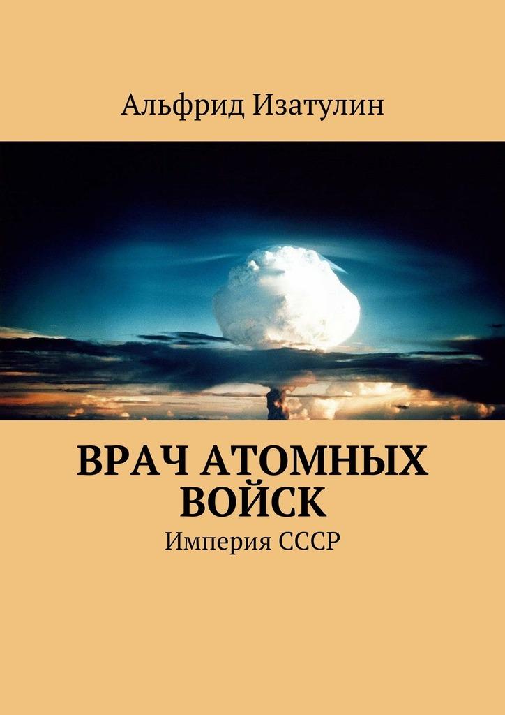Альфрид Изатулин Врач атомных войск. В Министерстве среднего машиностроения (атомная промышленность) была своя медицина, в т. ч. военная цены онлайн