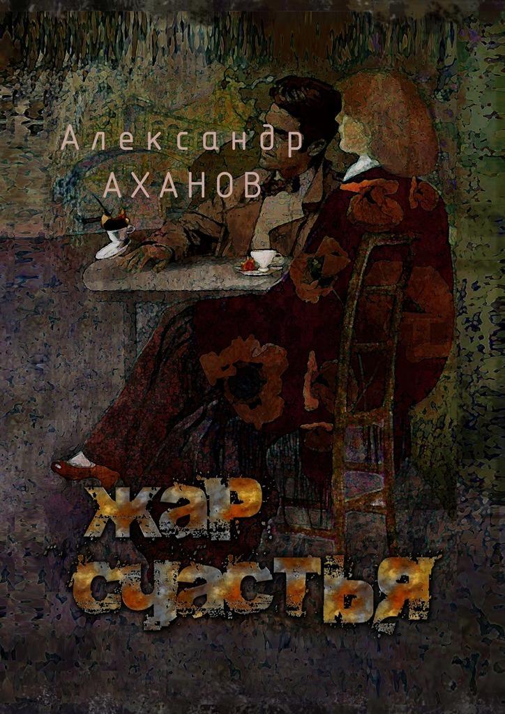 Александр Аханов Жар счастья. рассказы александр дергунов ты первый сборник рассказов