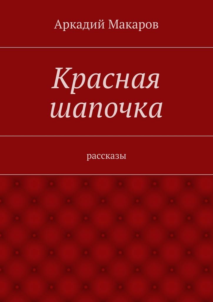 Аркадий Макаров Красная шапочка. рассказы аркадий макаров орясина рассказы isbn 9785448304668
