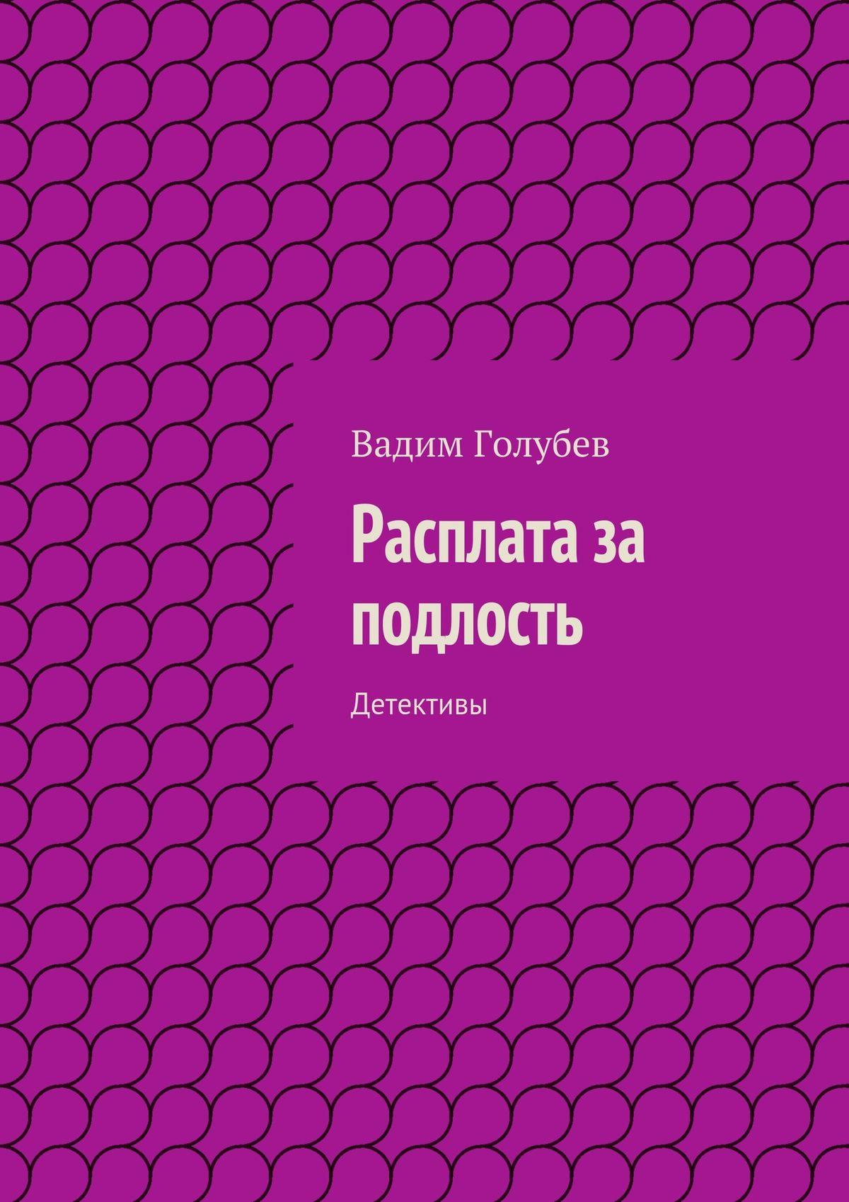 Вадим Голубев Расплата за подлость. Детективы вадим голубев замученные мазохисты детективы
