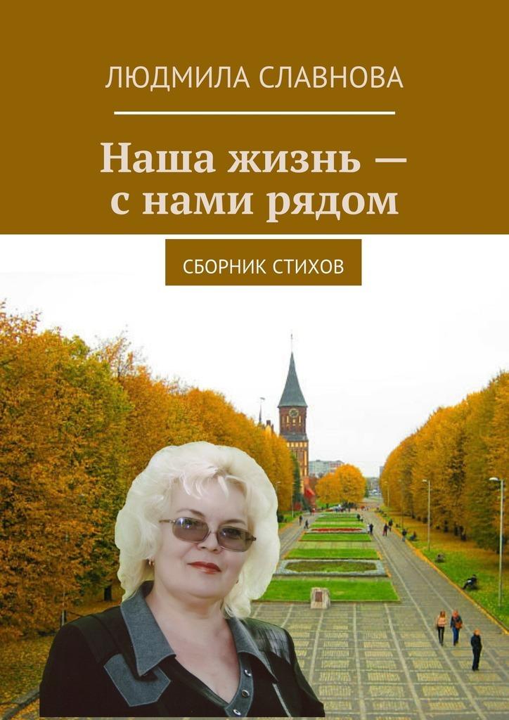 цена Людмила Славнова Наша жизнь – с нами рядом. Сборник стихов онлайн в 2017 году