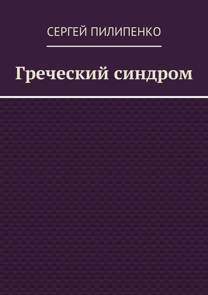 Сергей Викторович Пилипенко Греческий синдром